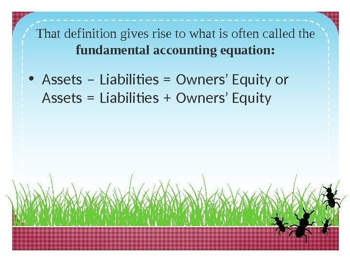 That definition gives rise to what is often called the fundamental accounting equation: