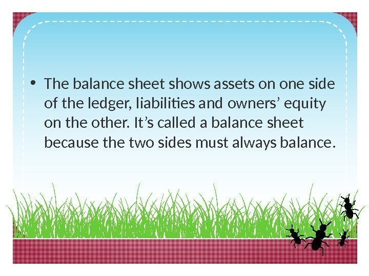 • The balance sheet shows assets on one side of the ledger, liabilities