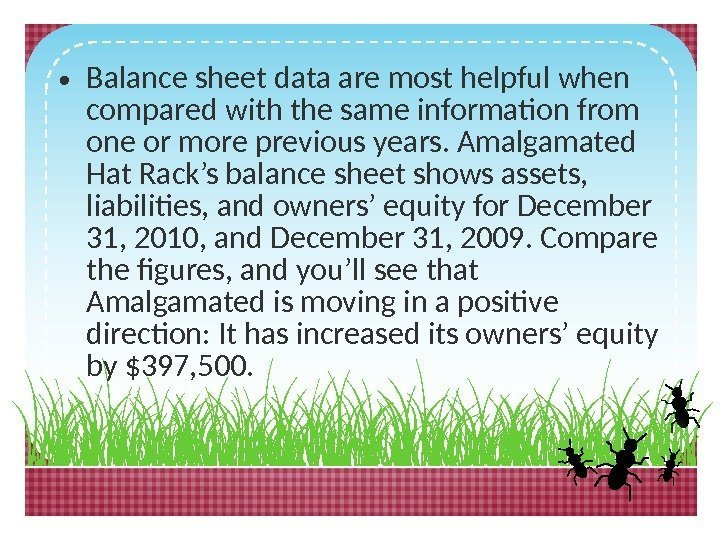 • Balance sheet data are most helpful when compared with the same information