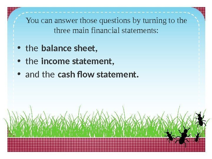 You can answer those questions by turning to the three main financial statements:
