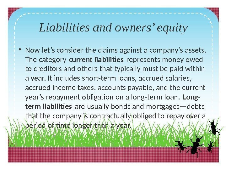 Liabilities and owners' equity • Now let's consider the claims against a company's assets.