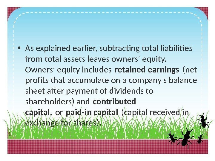 • As explained earlier, subtracting total liabilities from total assets leaves owners' equity.