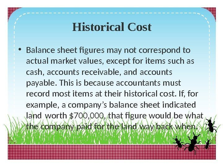 Historical Cost • Balance sheet figures may not correspond to actual market values, except