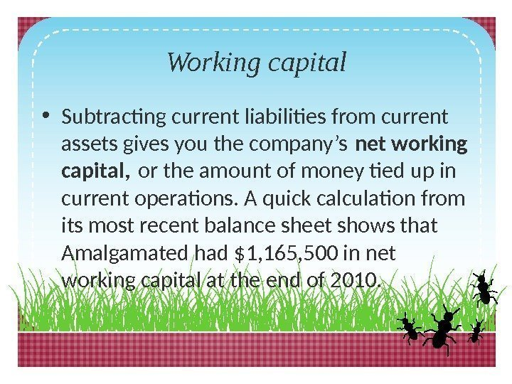 Working capital • Subtracting current liabilities from current assets gives you the company's net