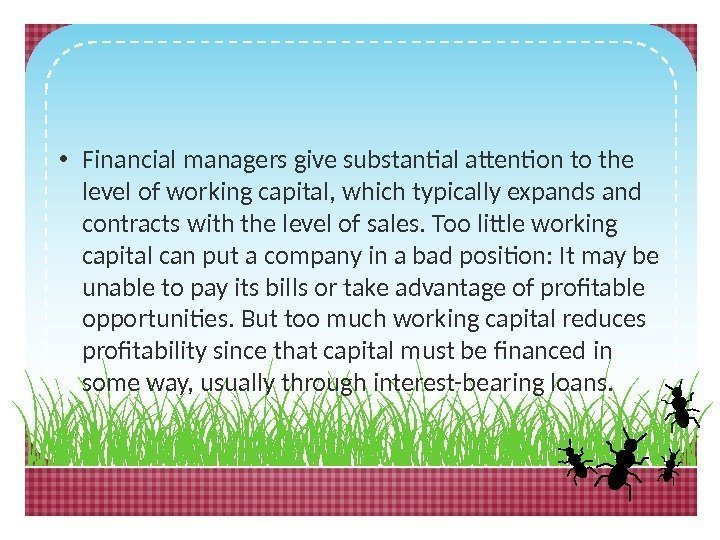 • Financial managers give substantial attention to the level of working capital, which