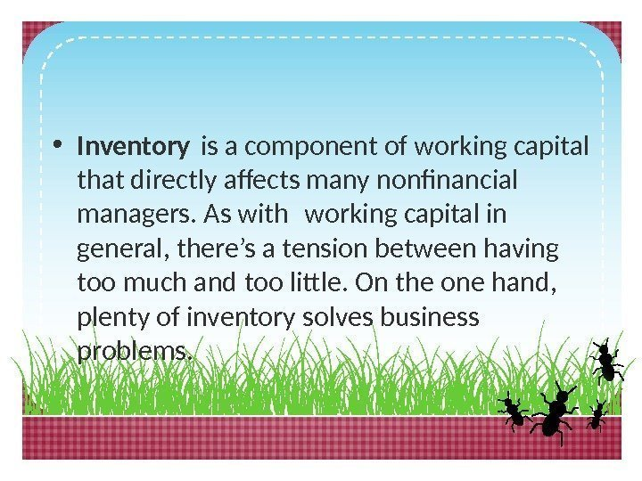 • Inventory is a component of working capital that directly afects many nonfinancial