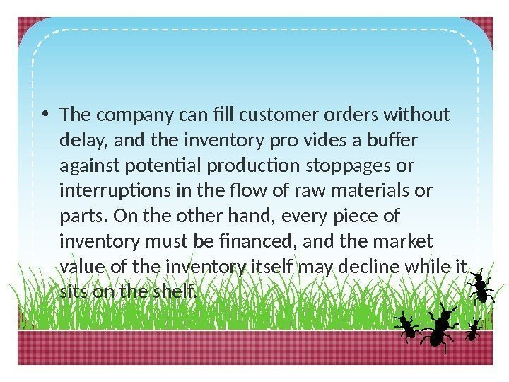 • The company can fill customer orders without delay, and the inventory pro