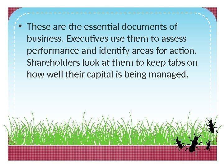 • These are the essential documents of business. Executives use them to assess