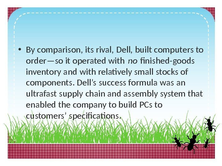 • By comparison, its rival, Dell, built computers to order—so it operated with