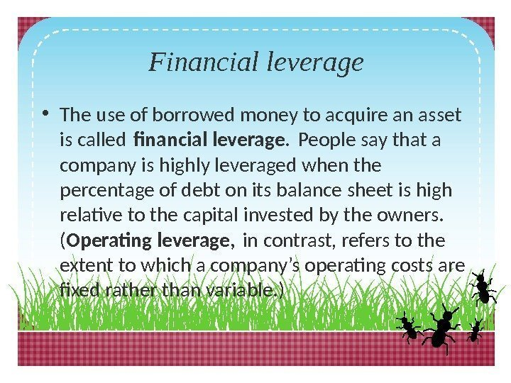 Financial leverage • The use of borrowed money to acquire an asset is called