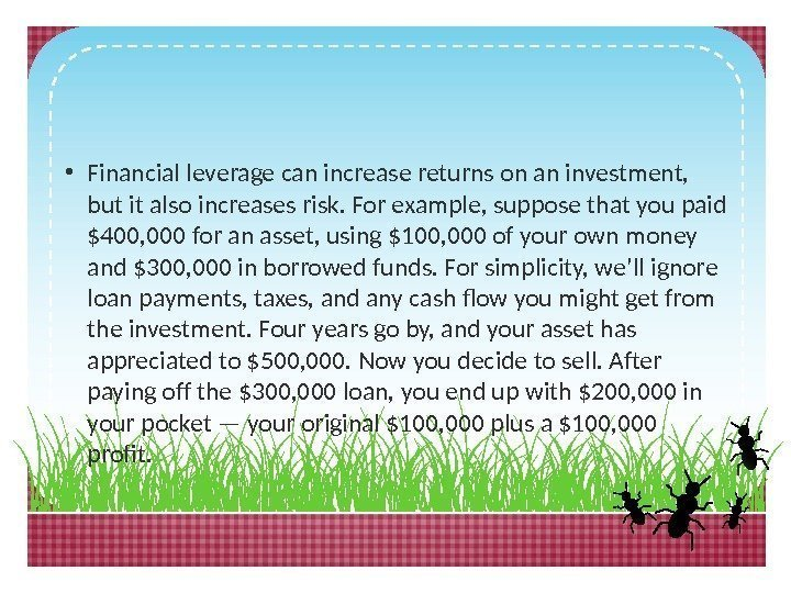• Financial leverage can increase returns on an investment,  but it also