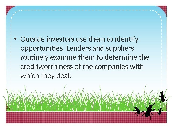 • Outside investors use them to identify opportunities. Lenders and suppliers routinely examine