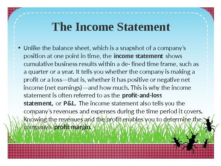 The Income Statement • Unlike the balance sheet, which is a snapshot of a