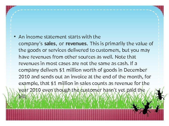 • An income statement starts with the company's sales, or revenues. This is