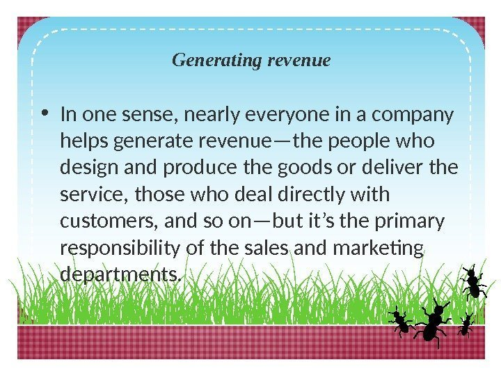 Generating revenue • In one sense, nearly everyone in a company helps generate revenue—the