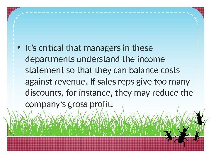 • It's critical that managers in these departments understand the income statement so