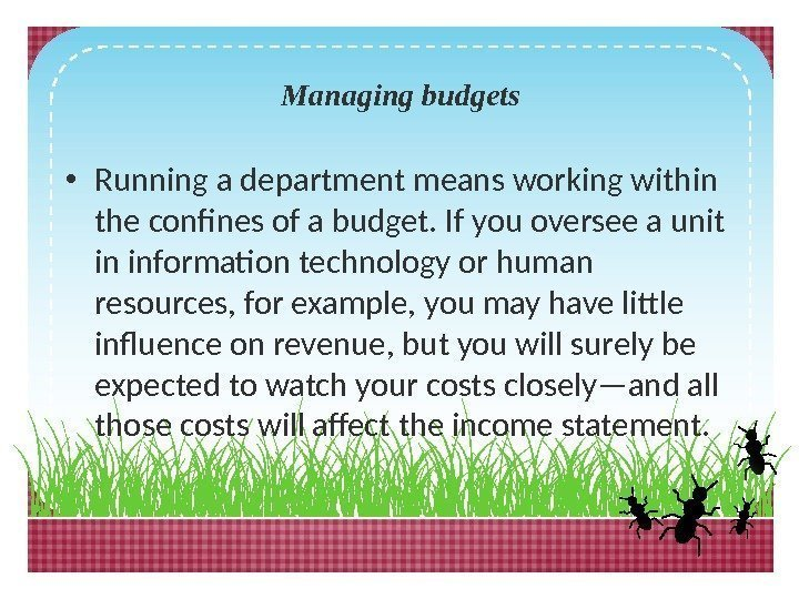 Managing budgets • Running a department means working within the confines of a budget.