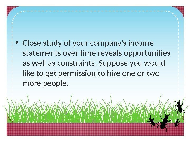 • Close study of your company's income statements over time reveals opportunities as