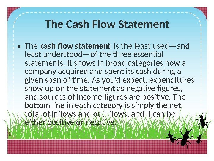 The Cash Flow Statement • The cash flow statement is the least used—and least