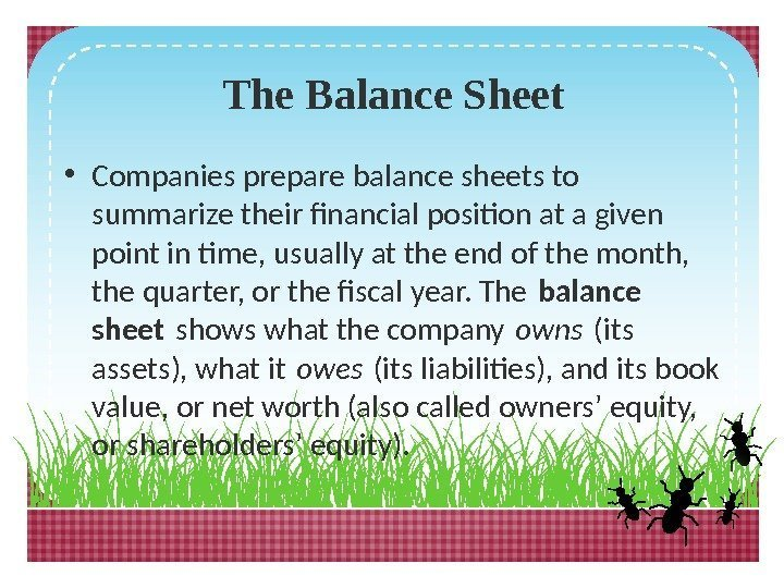 The Balance Sheet • Companies prepare balance sheets to summarize their financial position at