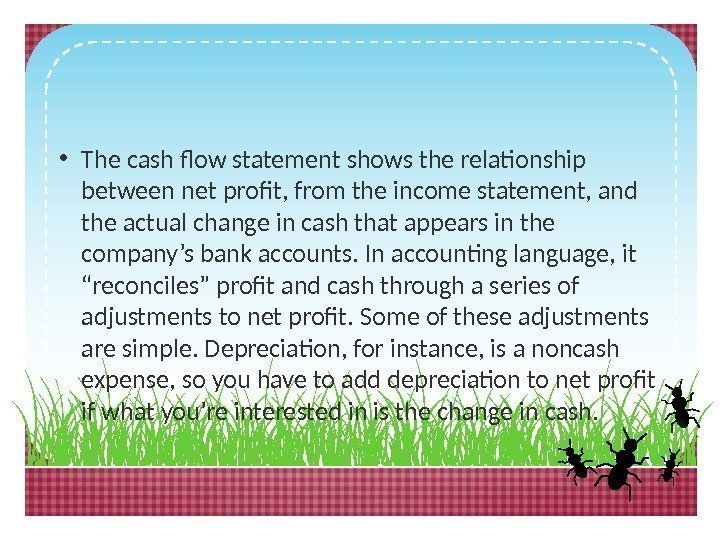 • The cash flow statement shows the relationship between net profit, from the