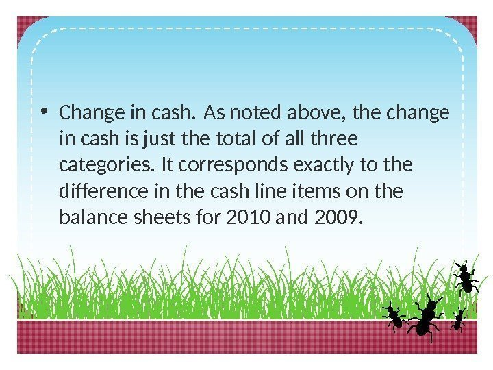• Change in cash. As noted above, the change in cash is just