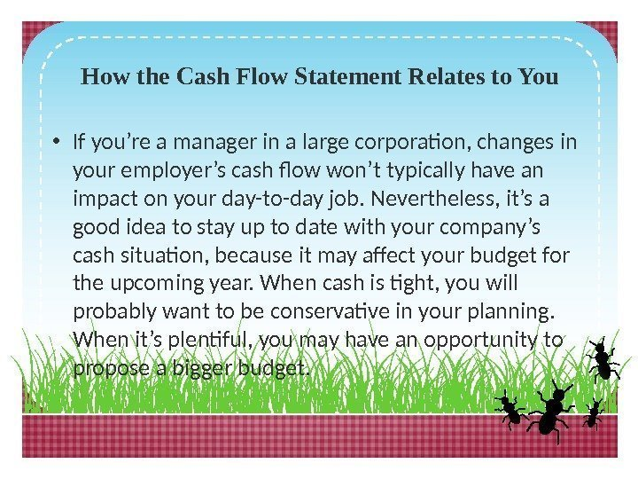 How the Cash Flow Statement Relates to You • If you're a manager in