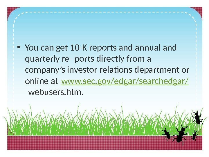 • You can get 10 -K reports and annual and quarterly re- ports