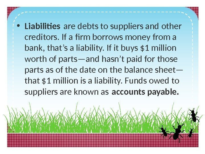 • Liabilites are debts to suppliers and other creditors. If a firm borrows
