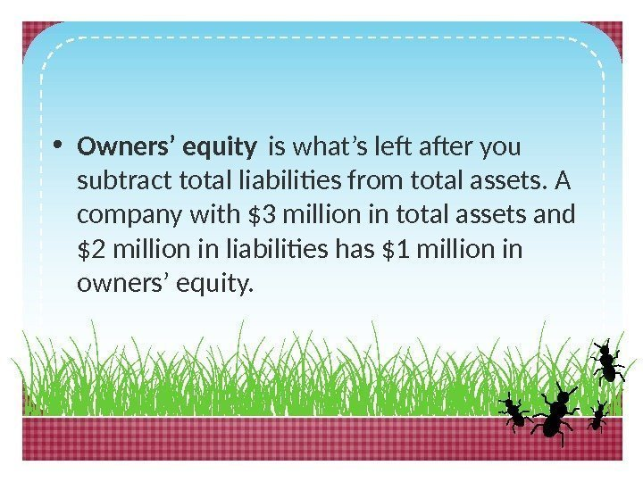 • Owners' equity is what's left after you subtract total liabilities from total