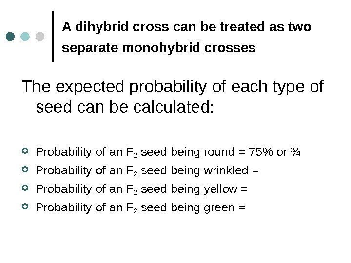 A dihybrid cross can be treated as two separate monohybrid crosses  The expected