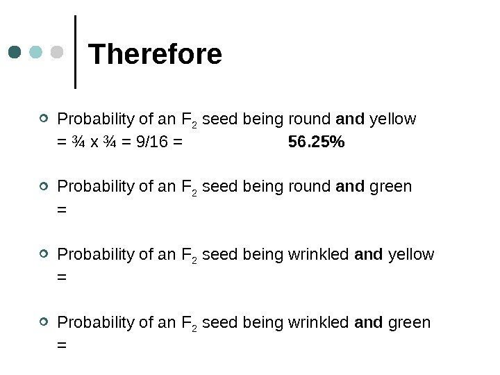 Therefore Probability of an F 2 seed being round and yellow = ¾ x