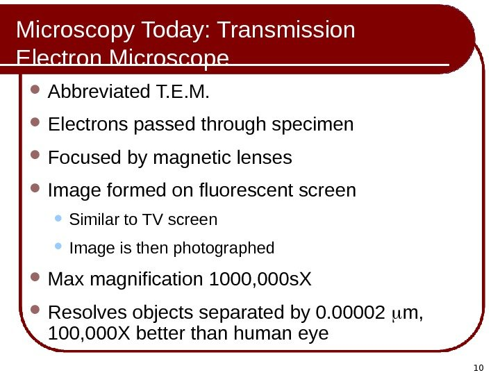 10 Microscopy Today: Transmission Electron Microscope Abbreviated T. E. M.  Electrons passed through