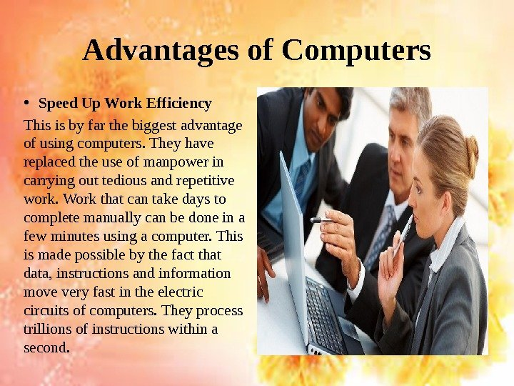 Advantages of Computers • Speed Up Work Efficiency This is by far the biggest