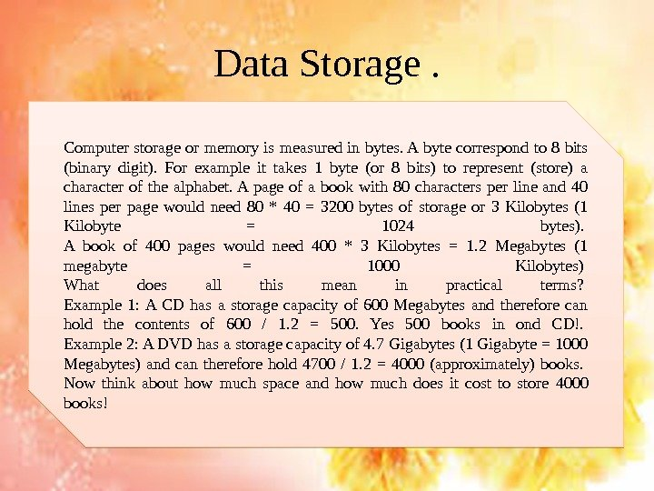 Data Storage. Computer storage or memory is measured in bytes. A byte correspond to