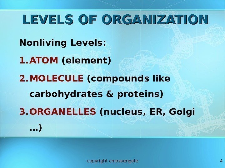 4 LEVELS OF ORGANIZATION Nonliving Levels: 1. ATOM (element) 2. MOLECULE (compounds like carbohydrates