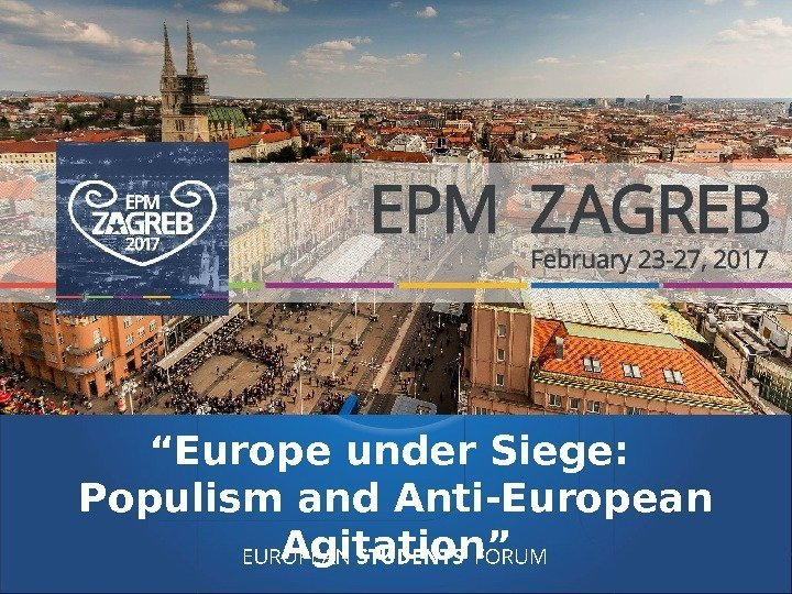 "EUROPEAN STUDENTS' FORUM"" Europe under Siege:  Populism and. Anti-European Agitation"""