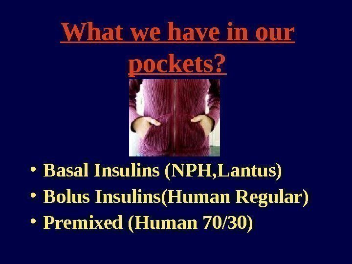 What we have in our pockets?  • Basal Insulins (NPH, Lantus) • Bolus