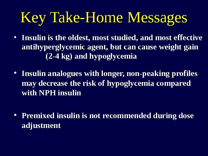 Key Take-Home Messages • Insulin is the oldest, most studied, and most effective antihyperglycemic
