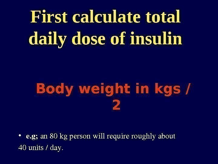First calculate total daily dose of insulin Body weight in kgs / 2 •