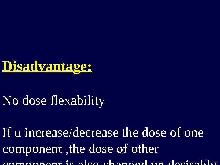 Disadvantage: No dose flexability If u increase/decrease the dose of one component , the