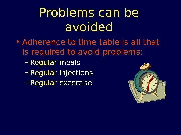 Problems can be avoided • Adherence to time table is all that is required