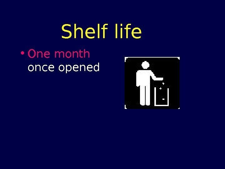 Shelf life • One month  once opened