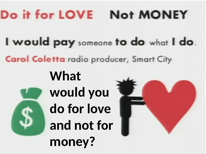 What would you do for love and not for money?