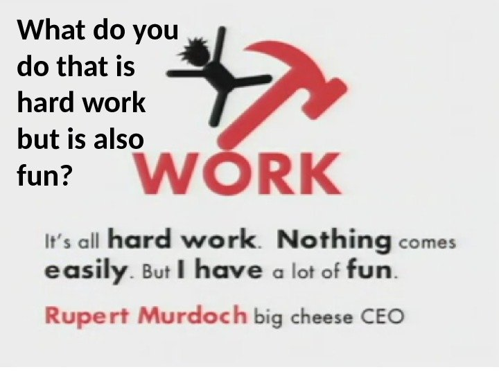 What do you do that is hard work but is also fun?