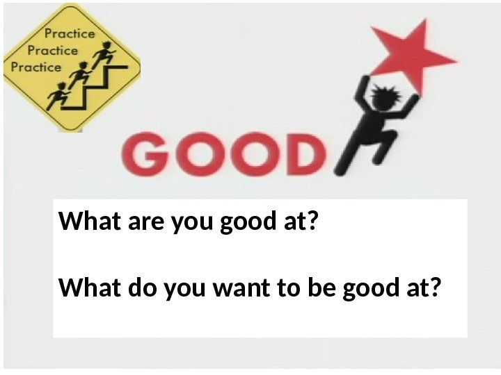 What are you good at?  What do you want to be good at?