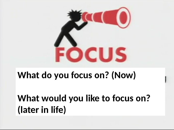 What do you focus on? (Now) What would you like to focus on?