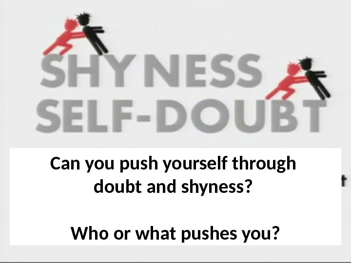 Can you push yourself through doubt and shyness?  Who or what pushes you?