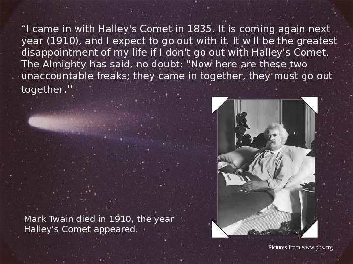 """ I came in with Halley's Comet in 1835. It is coming again next"