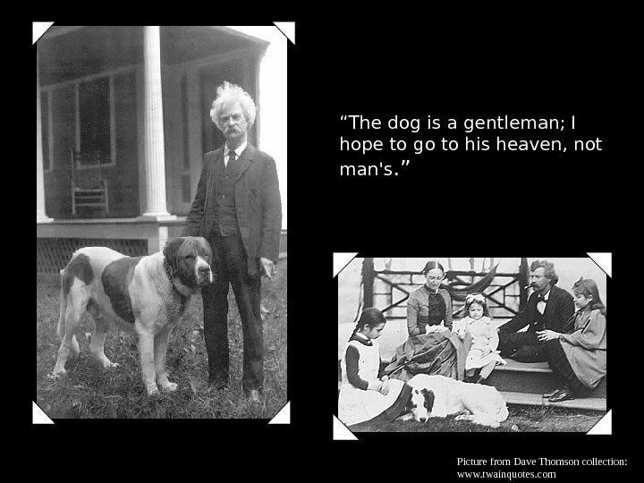 """ The dog is a gentleman; I hope to go to his heaven, not"